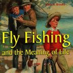 Fly Fishing and the Meaning of Life by Wade N. Brooks